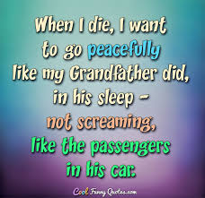Grandfather Quotes Best When I Die I Want To Go Peacefully Like My Grandfather Did In His
