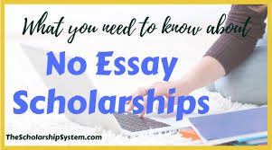 what to do no essay scholarships the scholarship system scholarships are a preferred way to pay for college they provide money that students don t have to pay back as long as they adhere to the rules