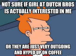 Not sure if girl at Dutch Bros is actually interested in me Or ... via Relatably.com