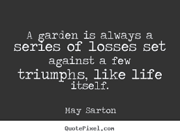 Quote about life - A garden is always a series of losses set against.. via Relatably.com