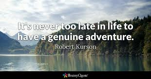 Late Quotes Gorgeous It's Never Too Late In Life To Have A Genuine Adventure Robert