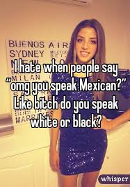 mexican people be like. Fine People I Hate When People Say U201comg You Speak Mexicanu201d Like Bitch Do  White Or  Throughout Mexican People Be