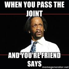 WHEN YOU PASS THE JOINT AND YOU'RE FRIEND SAYS - katt williams ... via Relatably.com