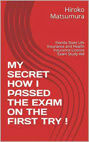 The life insurance exam covers a number of complex topics, ranging from annuities to health maintenance organizations (hmo's). Amazon Com My Secret How I Passed The Exam On The First Try Florida State Life Insurance And Health Insurance License Exam Study Aid Ebook Matsumura Hiroko Kindle Store