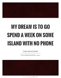 Dream Phone Quotes Best of My Dream Is To Go Spend A Week On Some Island With No Phone