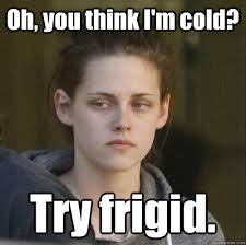 Oh, you think I'm cold? Try frigid. - Underly Attached Girlfriend ... via Relatably.com