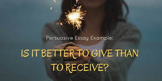 how to write a persuasive essay structure guidelines and example persuasive essay example is it better to give than to receive