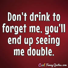 Beer Quotes Awesome Don't Drink To Forget Me You'll End Up Seeing Me Double