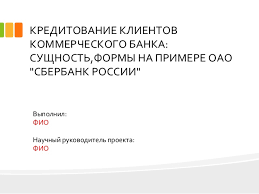 дипломная презентация по кредитованию КРЕДИТОВАНИЕ КЛИЕНТОВ КОММЕРЧЕСКОГО БАНКА СУЩНОСТЬ ФОРМЫ НА ПРИМЕРЕ ОАО СБЕРБАНК РОССИИ Выполнил
