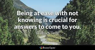Eckhart Tolle Quotes Awesome Being At Ease With Not Knowing Is Crucial For Answers To Come To You