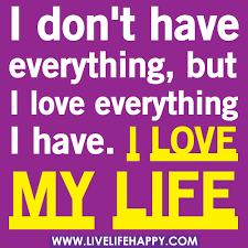Love My Life Quotes Amazing I Don't Have Everything But I Love Everything I Have I Flickr