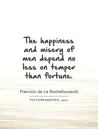 The happiness and misery of men depend no less on temper than... via Relatably.com