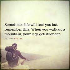 Sometimes In Life Quotes Sometimes Life Will Test You But Remember This When You Walk Up A 23