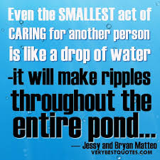 Quotes About Caring For Others Interesting Even The Smallest Act Of Caring For Another Person Is Like A Drop Of