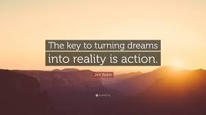 "Dreams Reality Quotes Best of Jim Rohn Quote ""The Key To Turning Dreams Into Reality Is Action"