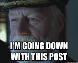 I'm going down with this post - Titanic Captain - quickmeme via Relatably.com