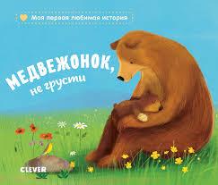 <b>Книжки</b>-<b>картонки</b>. <b>Медвежонок</b>, <b>не</b> грусти - Издательство <b>Clever</b>