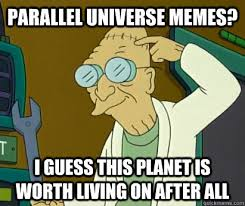 parallel universe memes? i guess this planet is worth living on ... via Relatably.com