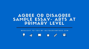 agree or disagree sample essay arts ieltsadvantage 301 agree or disagree sample essay arts at primary level