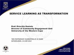 SERVICE LEARNING AS TRANSFORMATION Prof. Priscilla Daniels Director of  Community Engagement Unit University of the Western Cape TWK PARTNERSHIP  CELEBRATION. - ppt download