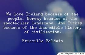 We love Ireland because of the people. Norway because of the spectacular  landscape. And Turkey because of the incredible history of civilization. -  Jar of Quotes