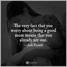 The Very Fact That You Worry About Being A Good Mother Means That Amazing Good Mom Quotes