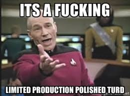 its a fucking Limited Production polished turd - Captain Picard ... via Relatably.com