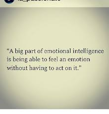 A Big Part Of Emotional Intelligence Is Being Able To Feel An Amazing Being Emotional