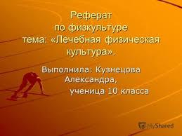 Презентации на тему лечебная физкультура Скачать бесплатно и  Реферат по физкультуре тема Лечебная физическая культура Выполнила Кузнецова Александра