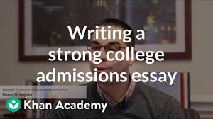 Strong Essay Writing A Strong College Admissions Essay Video Khan Academy