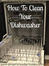 How To Clean A Dishwasher How To Clean Your Dishwasher The Ginger Bread Girl