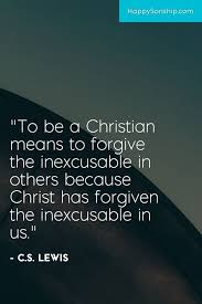 What It Means To Be A Christian Quotes Best Of To Be A Christian Means To Forgive The Inexcusable In Others Because