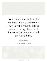 some men aren t looking for anything logical like money they they can t be bought bullied reasoned or negotiated some men just want to watch the world burn