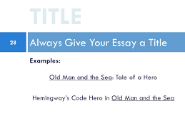 the five paragraph essay writing on old man and the sea ppt  28 examples old man and the sea tale of a hero hemingway s code hero in old man and the sea always give your essay a title title 28