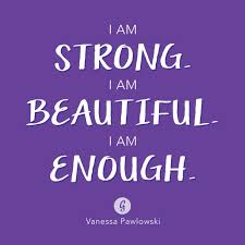 I Am Strong And Beautiful Quotes Best Of I AM STRONG I AM BEAUTIFUL I AM ENOUGH Vanessa Pawlowski