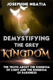 Kingdom Of Darkness To Kingdom Of Light Demystifying The Grey Kingdom The Truth About The Kingdom Of Light And The Kingdom Of Darkness Ebook By Josephine Ngatia Rakuten Kobo