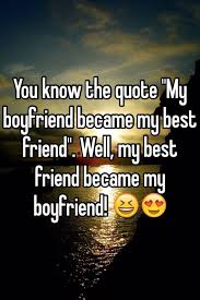 You Know The Quote My Boyfriend Became My Best Friend Well My Awesome Best Quote For My Boyfriend