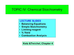 topic iv chemical stoichiometry lecture slides balancing  1 topic iv chemical stoichiometry lecture slides balancing equations simple stoichiometry limiting reagent % yield combustion analysis kotz treichel