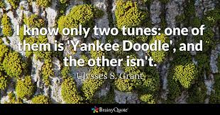 Ulysses S Grant Quotes Adorable I Know Only Two Tunes One Of Them Is 'Yankee Doodle' And The Other