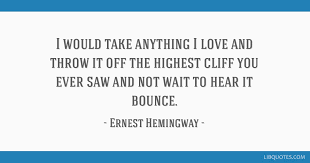 Hemingway Quotes On Love Gorgeous I Would Take Anything I Love And Throw It Off The Highest Cliff You