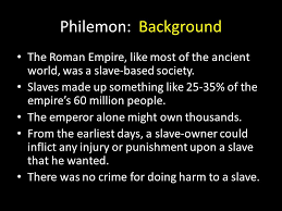 Philemon Background The Roman Empire like most of the ancient world was a slave based society