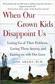 when our grown kids disappoint us letting go of their problems loving them anyway and getting on with our lives jane adams 9780743232814 amazon