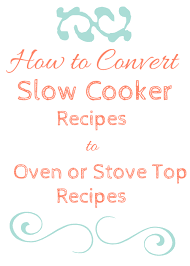 Oven To Slow Cooker Conversion Chart How To Convert A Slow Cooker Recipe For Oven Or Stove Top