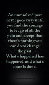 an unresolved past never goes away until you find the courage to let go of all