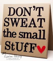 Don T Sweat The Small Stuff Quotes Impressive Louise Sharp Don't Sweat The Small Stuff