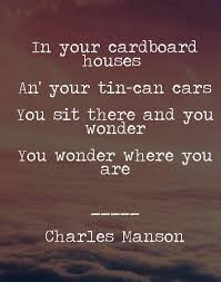 Charles Manson Quotes New In Your Cardboard Houses And Your Tin Can Cars You Sit There And