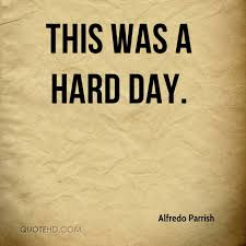 Hard Day Quotes Stunning Alfredo Parrish Quotes QuoteHD