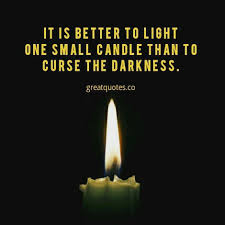 It Is Better To Light A Candle Quote It Is Better To Light One Small Candle Than To Curse The