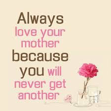 Always <b>love your mother</b> because you will never get another ...