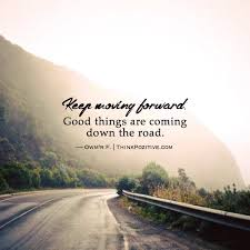 quotes on moving forward positive quotes keep moving forward good things are coming down